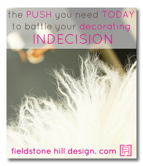 The push you need today to help you overcome decorating indecision and paralysis, via Fieldstone Hill Design