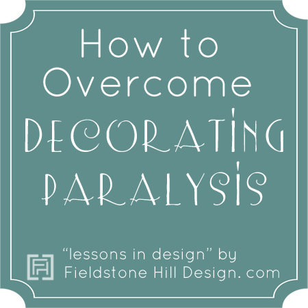 How to overcome decorating paralysis, series by Fieldstone Hill Design