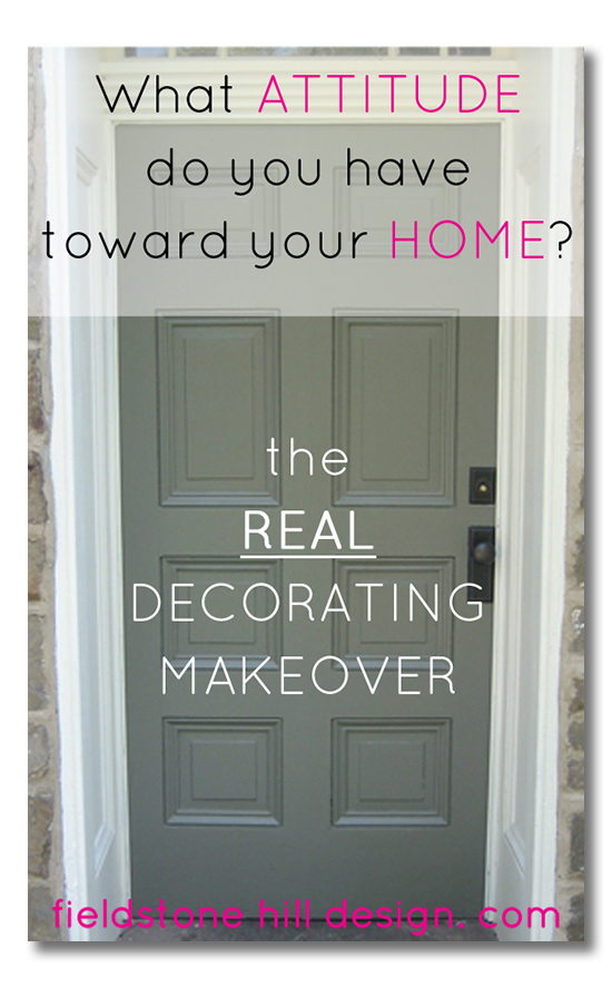 What attitude do you have toward your home- the real decor makeover via Fieldstone Hill Design